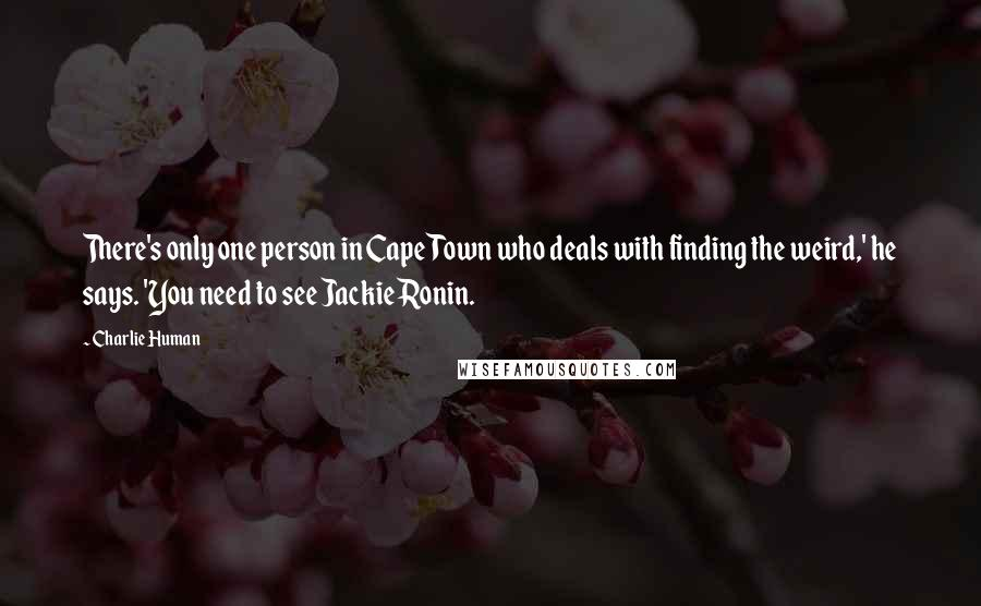 Charlie Human quotes: There's only one person in Cape Town who deals with finding the weird,' he says. 'You need to see Jackie Ronin.