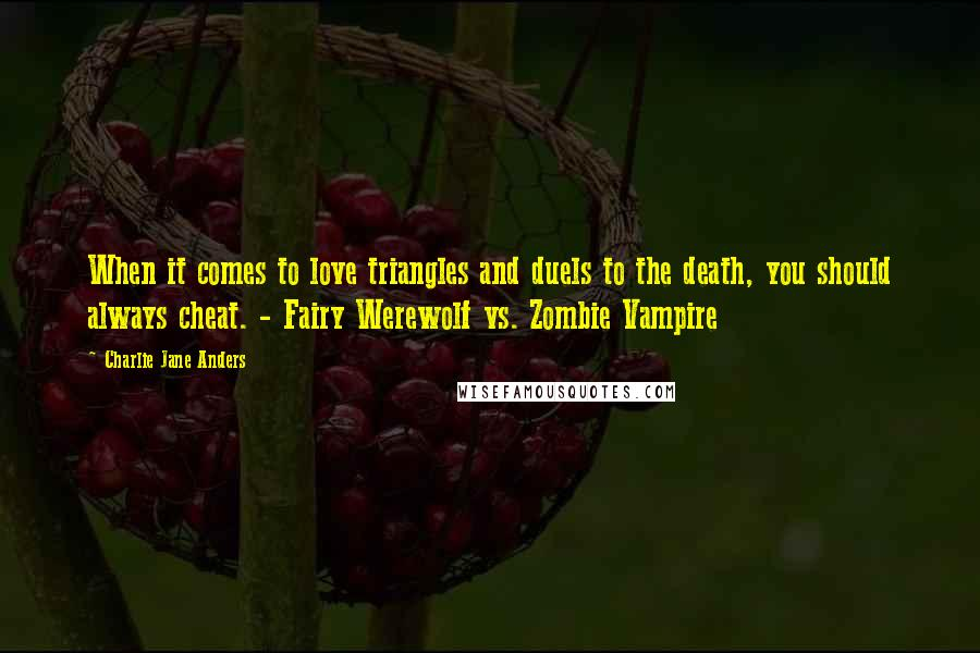 Charlie Jane Anders quotes: When it comes to love triangles and duels to the death, you should always cheat. - Fairy Werewolf vs. Zombie Vampire