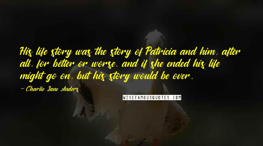 Charlie Jane Anders quotes: His life story was the story of Patricia and him, after all, for better or worse, and if she ended his life might go on, but his story would be