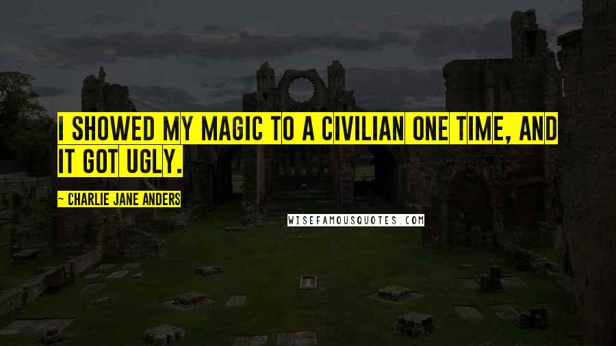 Charlie Jane Anders quotes: I showed my magic to a civilian one time, and it got ugly.