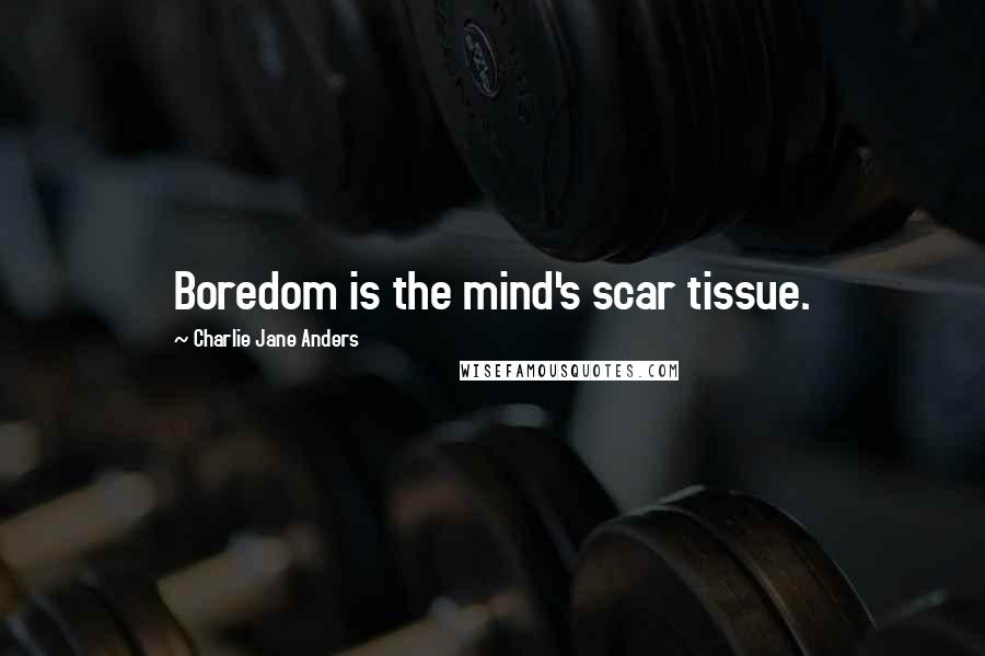 Charlie Jane Anders quotes: Boredom is the mind's scar tissue.