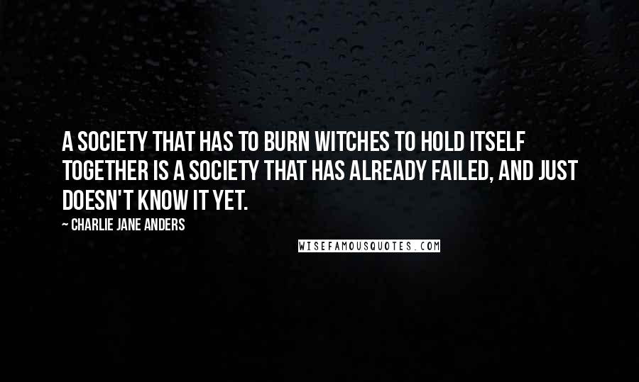 Charlie Jane Anders quotes: A society that has to burn witches to hold itself together is a society that has already failed, and just doesn't know it yet.