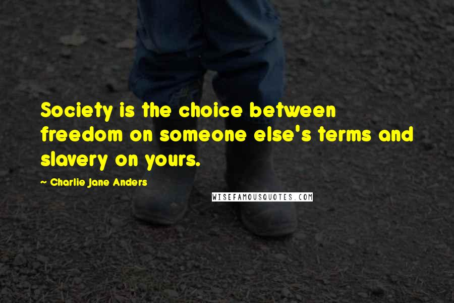 Charlie Jane Anders quotes: Society is the choice between freedom on someone else's terms and slavery on yours.
