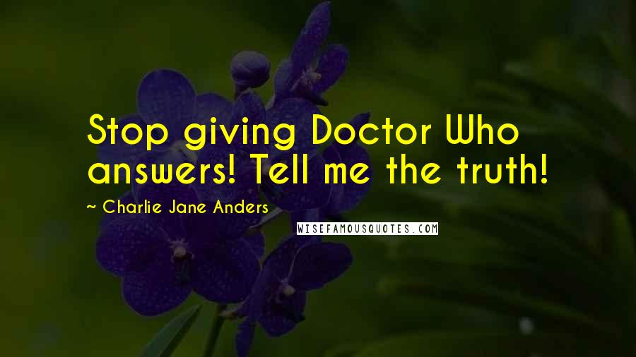 Charlie Jane Anders quotes: Stop giving Doctor Who answers! Tell me the truth!