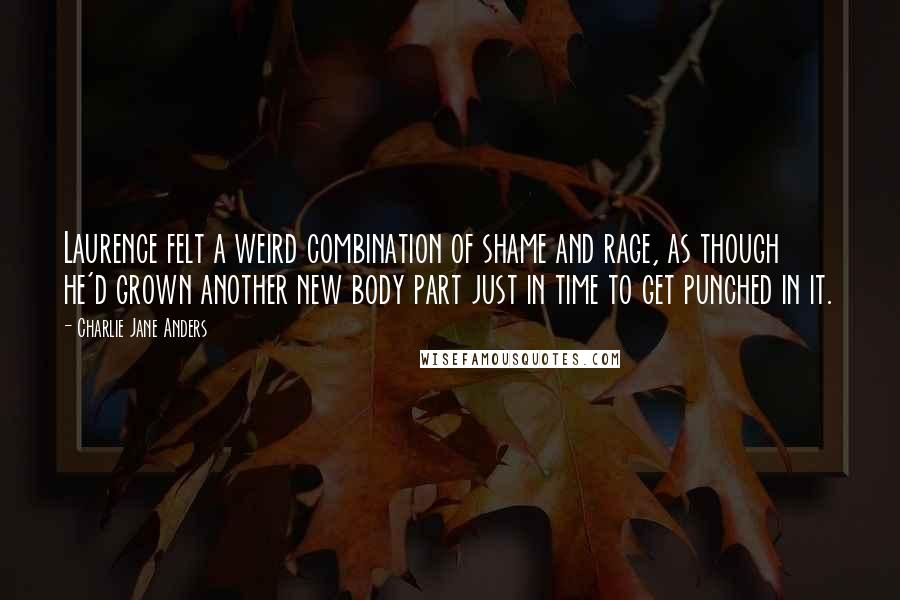 Charlie Jane Anders quotes: Laurence felt a weird combination of shame and rage, as though he'd grown another new body part just in time to get punched in it.