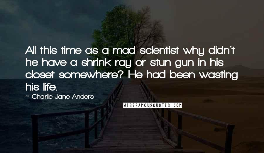 Charlie Jane Anders quotes: All this time as a mad scientist why didn't he have a shrink ray or stun gun in his closet somewhere? He had been wasting his life.