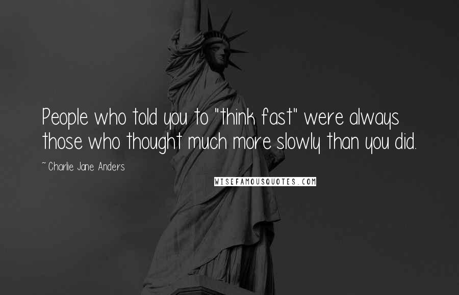 "Charlie Jane Anders quotes: People who told you to ""think fast"" were always those who thought much more slowly than you did."