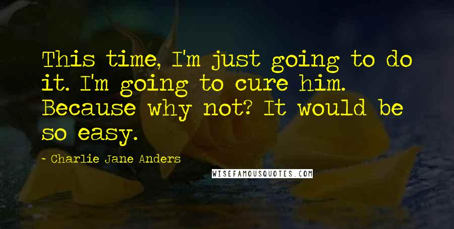 Charlie Jane Anders quotes: This time, I'm just going to do it. I'm going to cure him. Because why not? It would be so easy.
