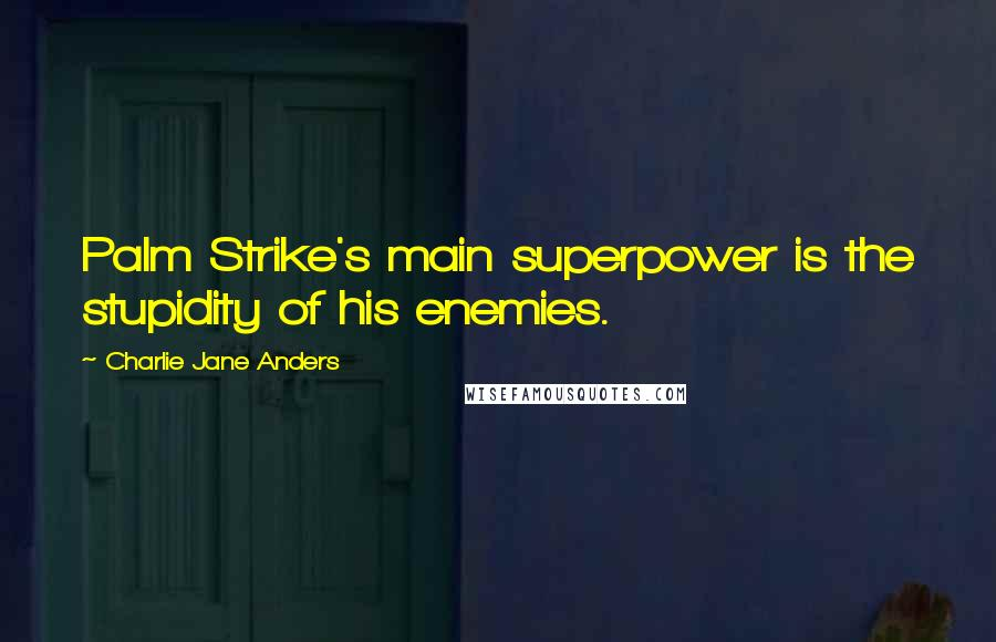 Charlie Jane Anders quotes: Palm Strike's main superpower is the stupidity of his enemies.