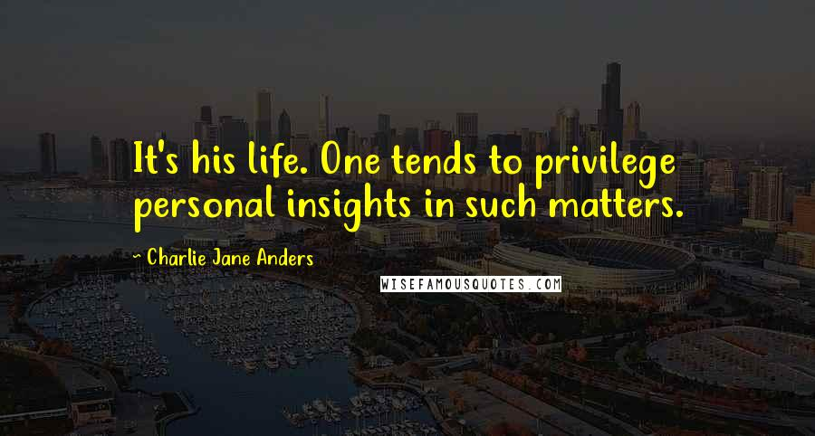 Charlie Jane Anders quotes: It's his life. One tends to privilege personal insights in such matters.