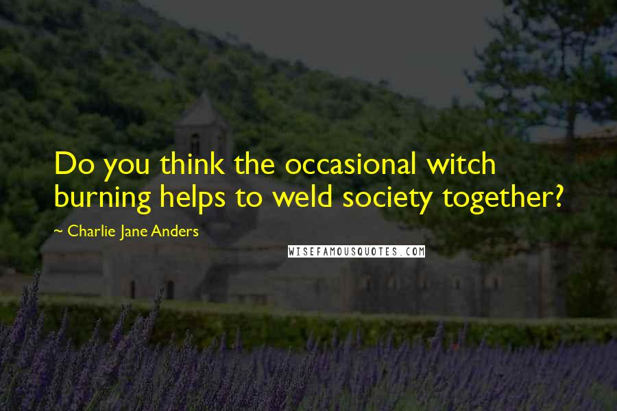 Charlie Jane Anders quotes: Do you think the occasional witch burning helps to weld society together?