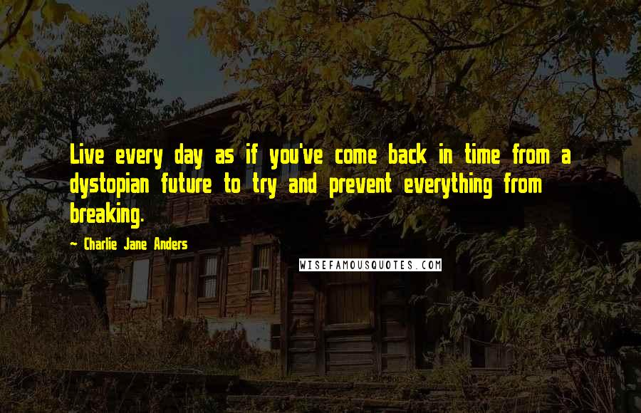 Charlie Jane Anders quotes: Live every day as if you've come back in time from a dystopian future to try and prevent everything from breaking.