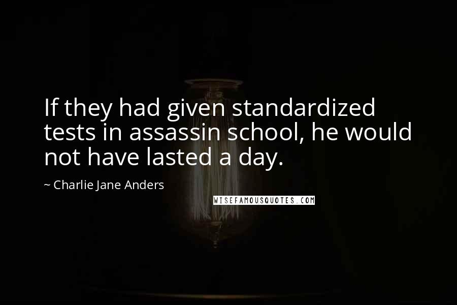 Charlie Jane Anders quotes: If they had given standardized tests in assassin school, he would not have lasted a day.