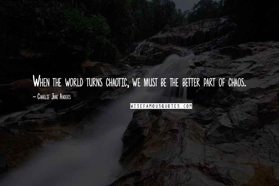 Charlie Jane Anders quotes: When the world turns chaotic, we must be the better part of chaos.