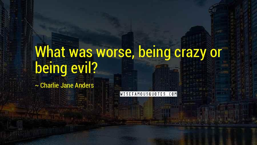 Charlie Jane Anders quotes: What was worse, being crazy or being evil?