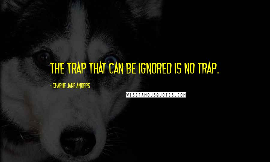 Charlie Jane Anders quotes: The trap that can be ignored is no trap.