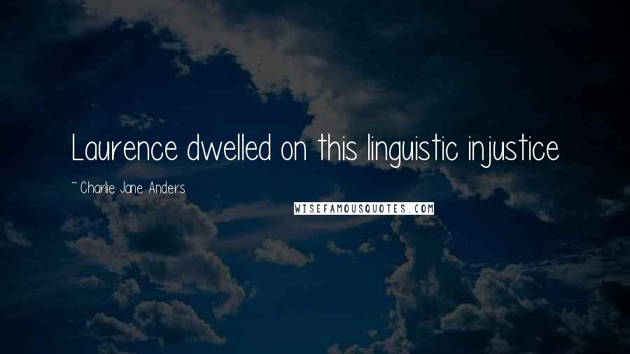 Charlie Jane Anders quotes: Laurence dwelled on this linguistic injustice