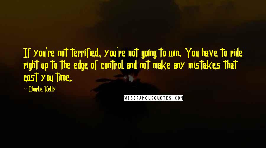 Charlie Kelly quotes: If you're not terrified, you're not going to win. You have to ride right up to the edge of control and not make any mistakes that cost you time.