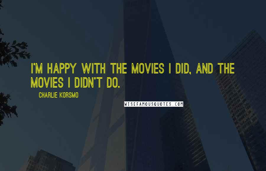 Charlie Korsmo quotes: I'm happy with the movies I did, and the movies I didn't do.