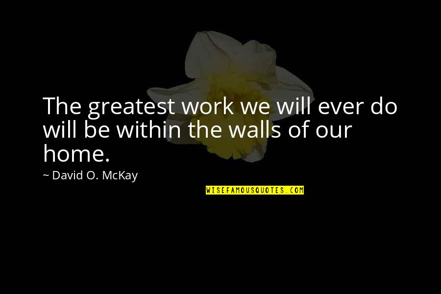 Charlie Lenehan Quotes By David O. McKay: The greatest work we will ever do will