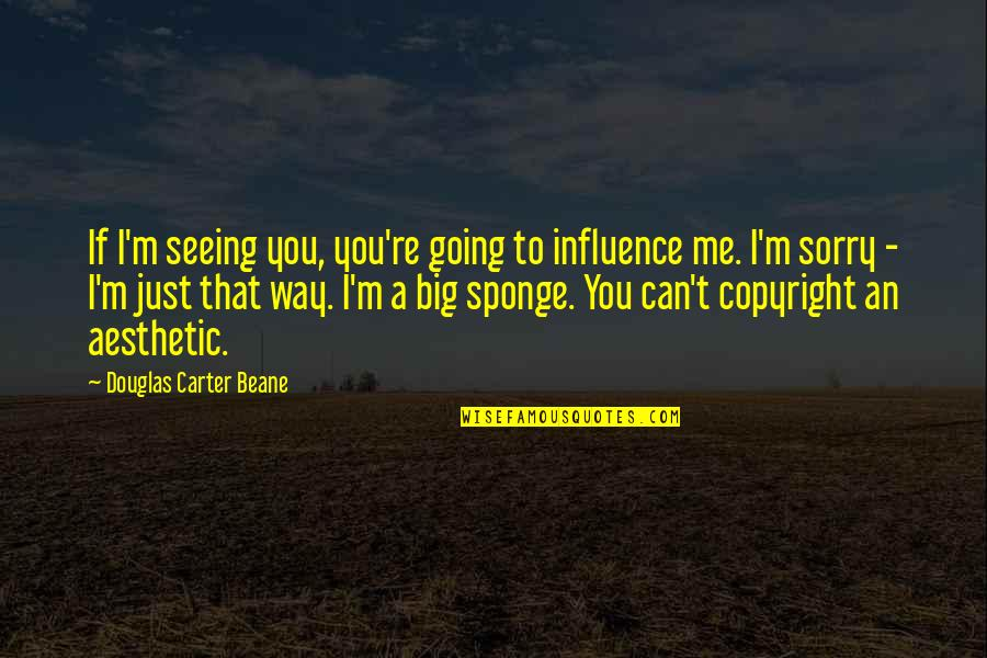 Charlie Lenehan Quotes By Douglas Carter Beane: If I'm seeing you, you're going to influence