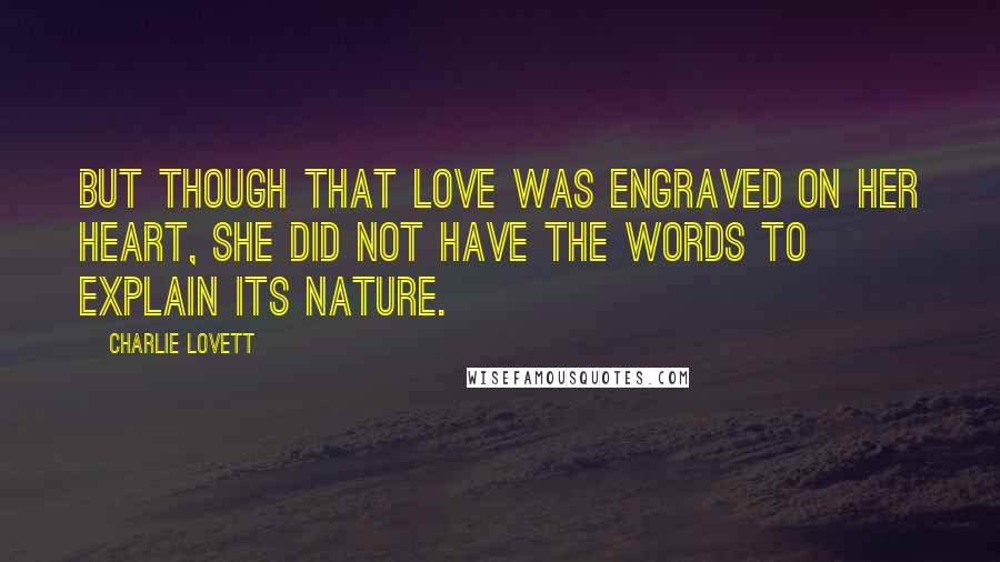 Charlie Lovett quotes: But though that love was engraved on her heart, she did not have the words to explain its nature.