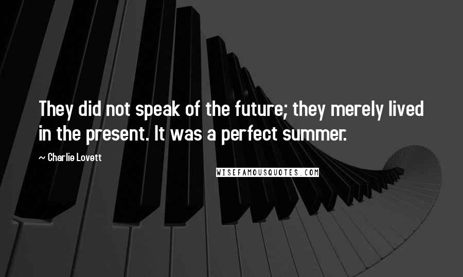 Charlie Lovett quotes: They did not speak of the future; they merely lived in the present. It was a perfect summer.