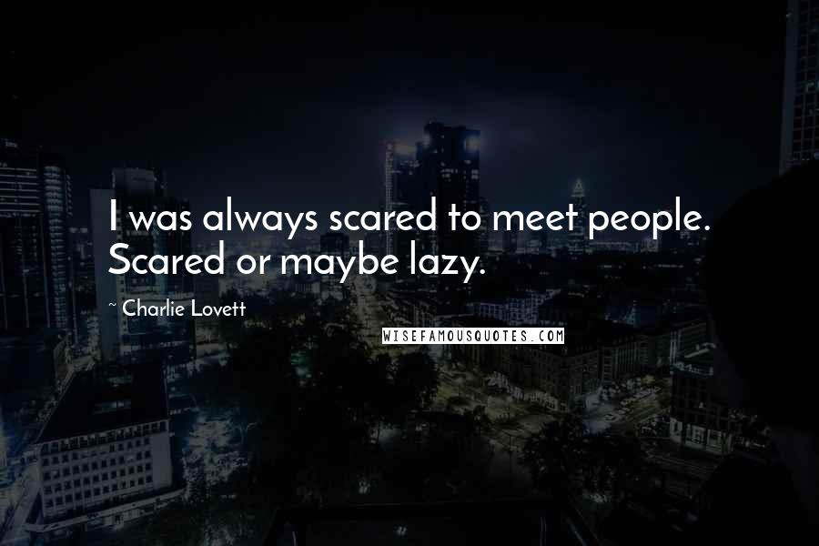 Charlie Lovett quotes: I was always scared to meet people. Scared or maybe lazy.
