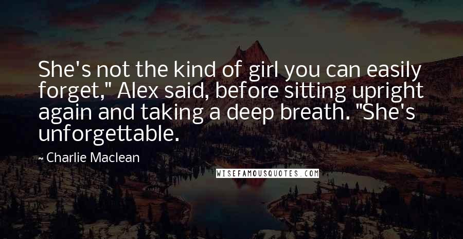 """Charlie Maclean quotes: She's not the kind of girl you can easily forget,"""" Alex said, before sitting upright again and taking a deep breath. """"She's unforgettable."""
