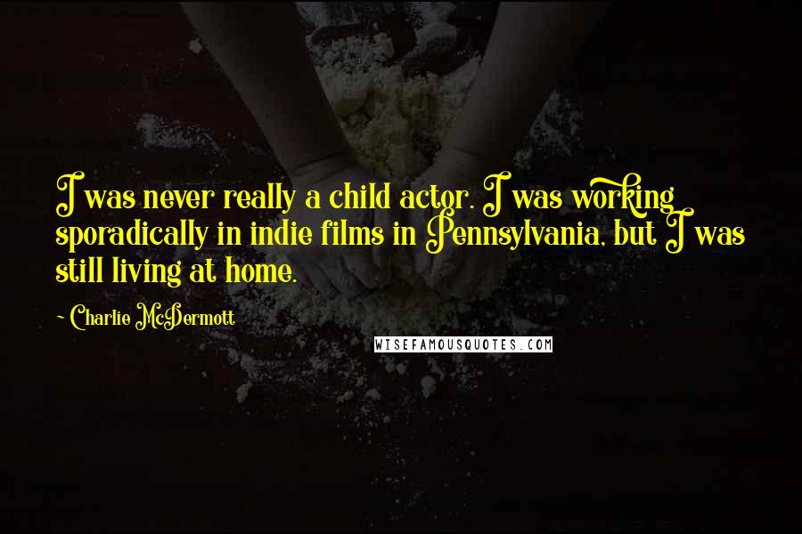 Charlie McDermott quotes: I was never really a child actor. I was working sporadically in indie films in Pennsylvania, but I was still living at home.