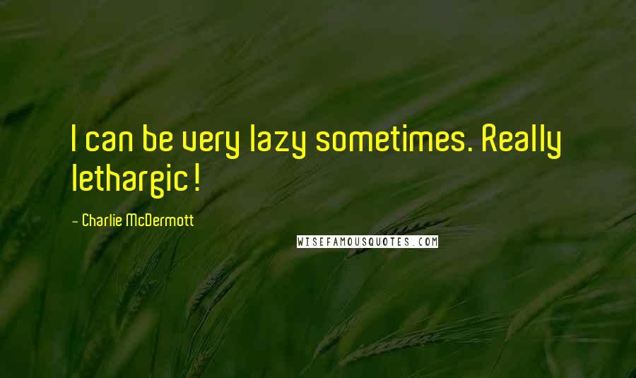 Charlie McDermott quotes: I can be very lazy sometimes. Really lethargic!