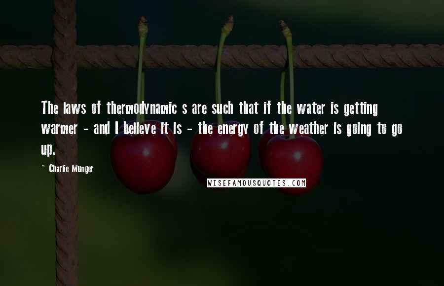 Charlie Munger quotes: The laws of thermodynamic s are such that if the water is getting warmer - and I believe it is - the energy of the weather is going to go
