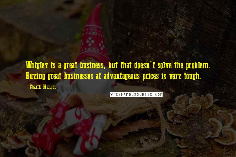 Charlie Munger quotes: Wrigley is a great business, but that doesn't solve the problem. Buying great businesses at advantageous prices is very tough.
