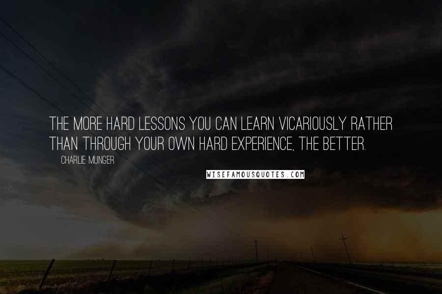 Charlie Munger quotes: The more hard lessons you can learn vicariously rather than through your own hard experience, the better.