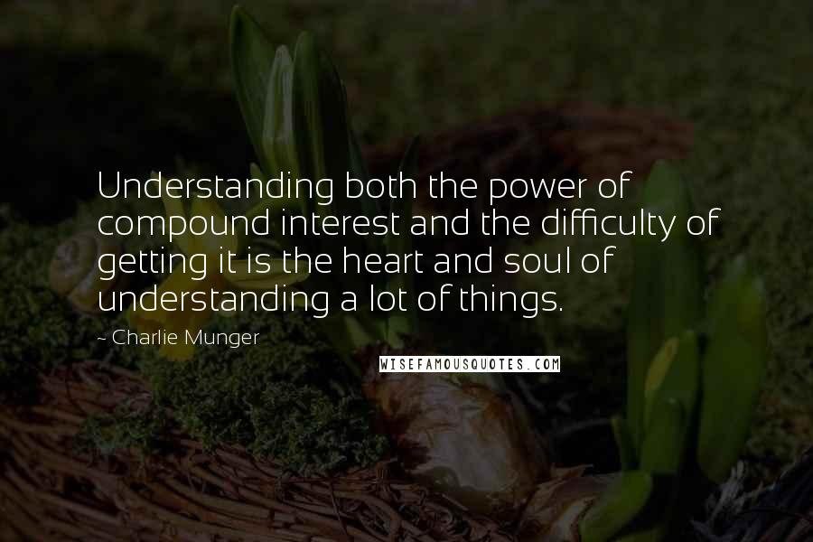 Charlie Munger quotes: Understanding both the power of compound interest and the difficulty of getting it is the heart and soul of understanding a lot of things.