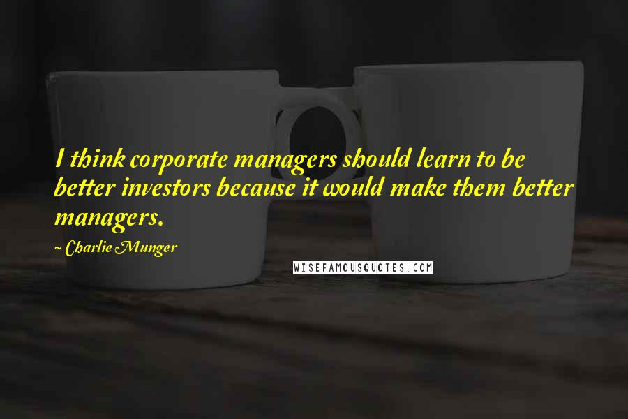 Charlie Munger quotes: I think corporate managers should learn to be better investors because it would make them better managers.