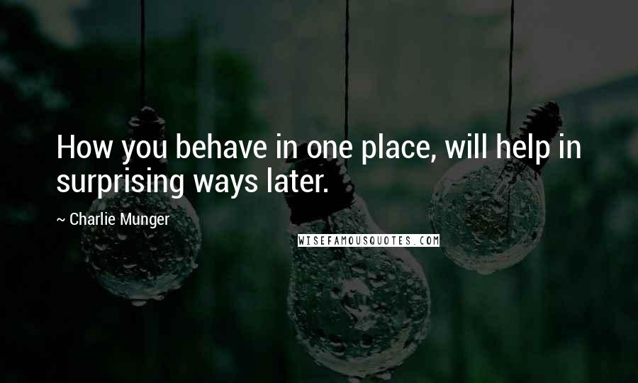 Charlie Munger quotes: How you behave in one place, will help in surprising ways later.