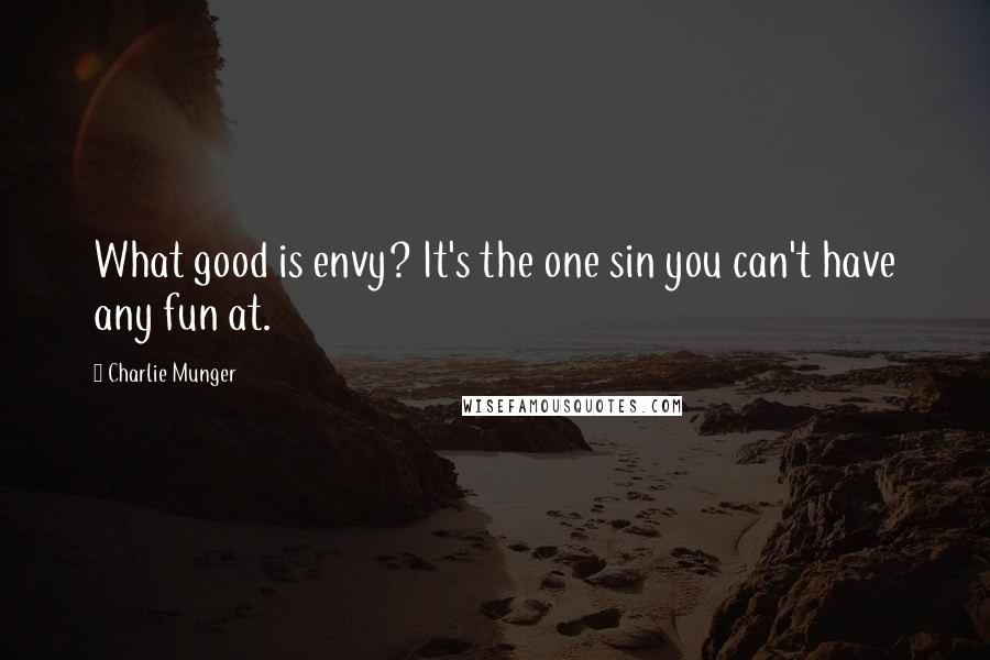 Charlie Munger quotes: What good is envy? It's the one sin you can't have any fun at.