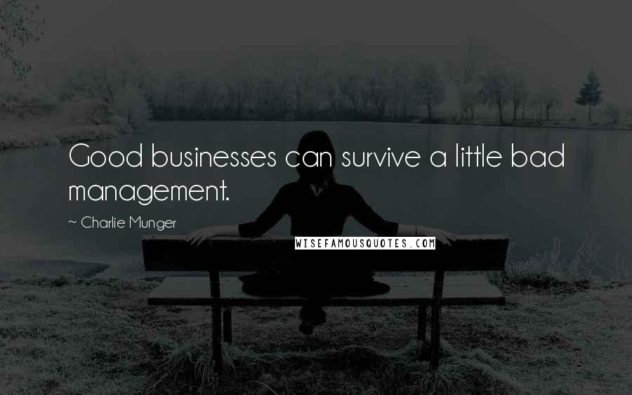 Charlie Munger quotes: Good businesses can survive a little bad management.