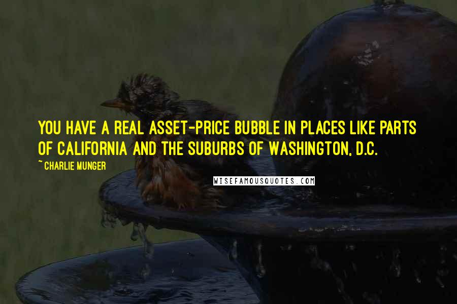Charlie Munger quotes: You have a real asset-price bubble in places like parts of California and the suburbs of Washington, D.C.