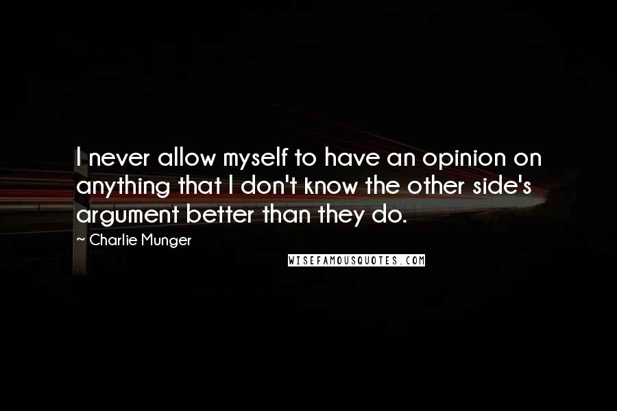 Charlie Munger quotes: I never allow myself to have an opinion on anything that I don't know the other side's argument better than they do.