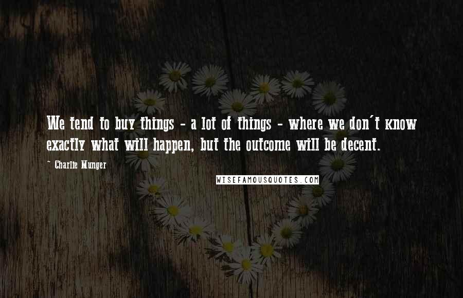 Charlie Munger quotes: We tend to buy things - a lot of things - where we don't know exactly what will happen, but the outcome will be decent.