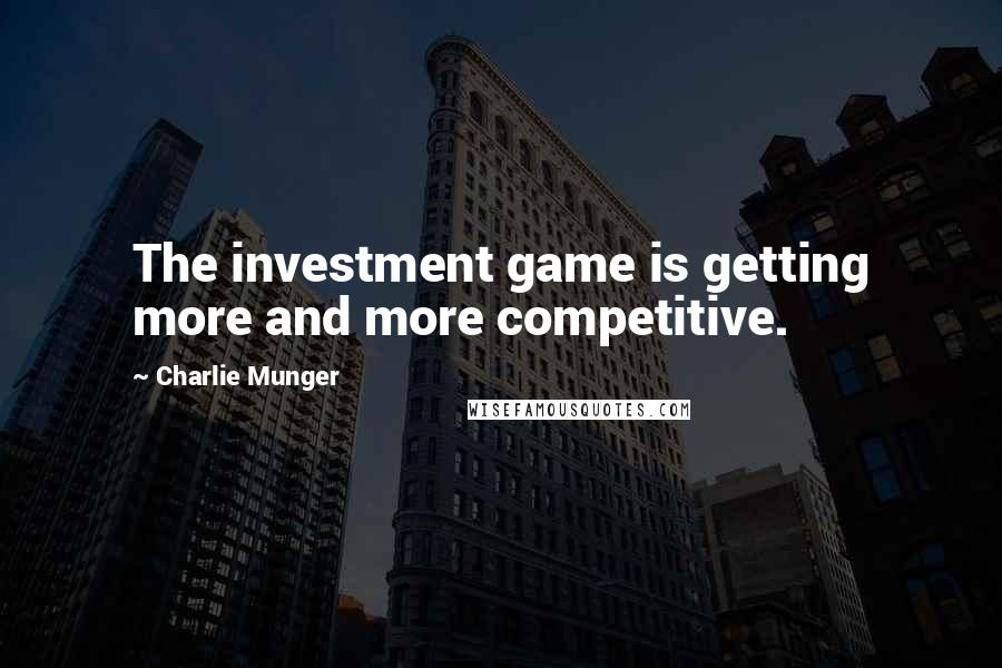 Charlie Munger quotes: The investment game is getting more and more competitive.