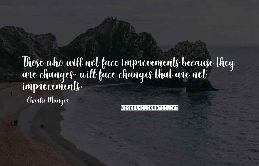 Charlie Munger quotes: Those who will not face improvements because they are changes, will face changes that are not improvements.