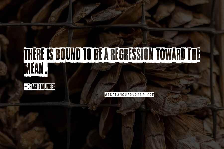 Charlie Munger quotes: There is bound to be a regression toward the mean.