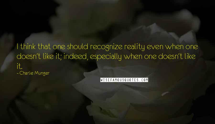 Charlie Munger quotes: I think that one should recognize reality even when one doesn't like it; indeed, especially when one doesn't like it.