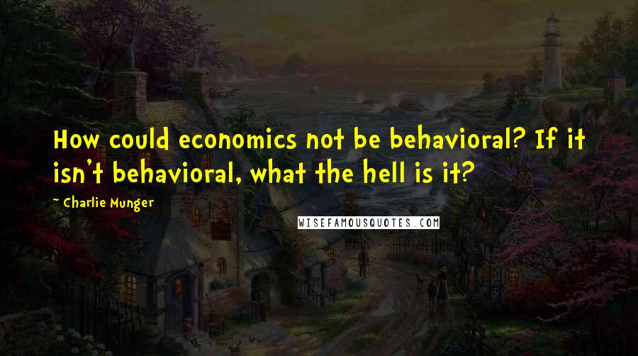 Charlie Munger quotes: How could economics not be behavioral? If it isn't behavioral, what the hell is it?