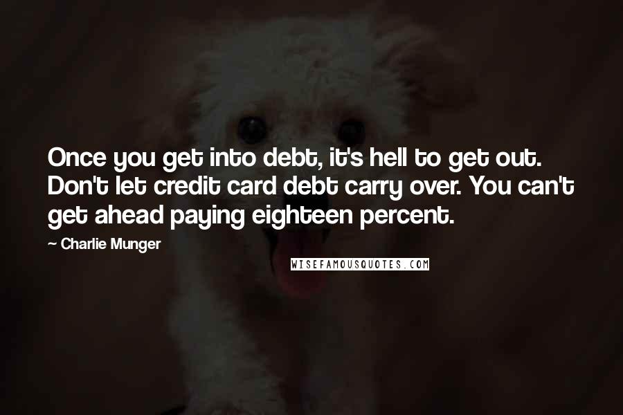 Charlie Munger quotes: Once you get into debt, it's hell to get out. Don't let credit card debt carry over. You can't get ahead paying eighteen percent.