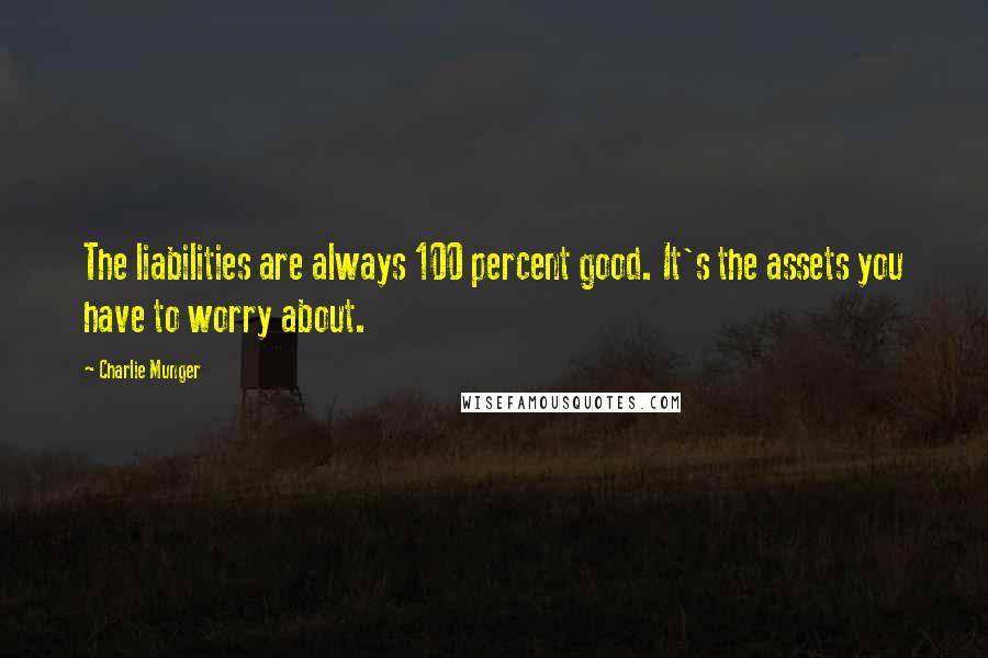 Charlie Munger quotes: The liabilities are always 100 percent good. It's the assets you have to worry about.