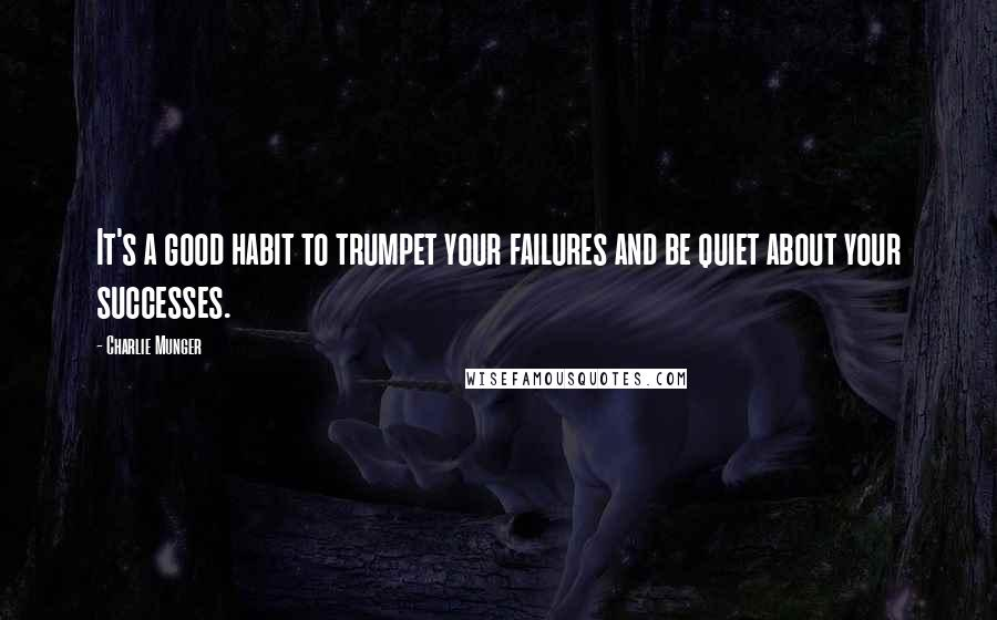 Charlie Munger quotes: It's a good habit to trumpet your failures and be quiet about your successes.